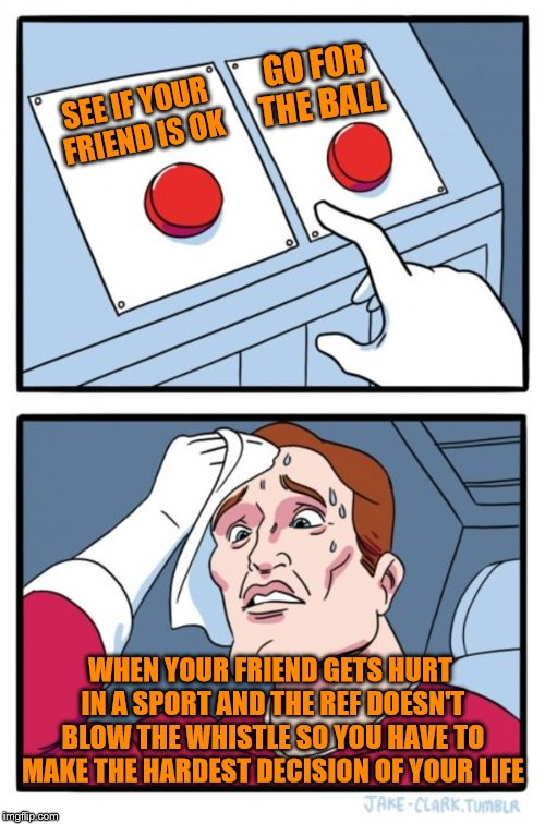 Hardest Decision of Your Life | SEE IF YOUR FRIEND IS OK GO FOR THE BALL WHEN YOUR FRIEND GETS HURT IN A SPORT AND THE REF DOESN'T BLOW THE WHISTLE SO YOU HAVE TO MAKE THE  | image tagged in memes,two buttons,sports,funny,lol,true | made w/ Imgflip meme maker