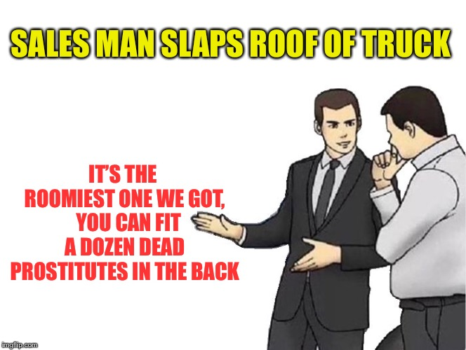 Car Salesman Slaps Hood Meme | SALES MAN SLAPS ROOF OF TRUCK IT'S THE ROOMIEST ONE WE GOT,   YOU CAN FIT A DOZEN DEAD PROSTITUTES IN THE BACK | image tagged in memes,car salesman slaps hood | made w/ Imgflip meme maker