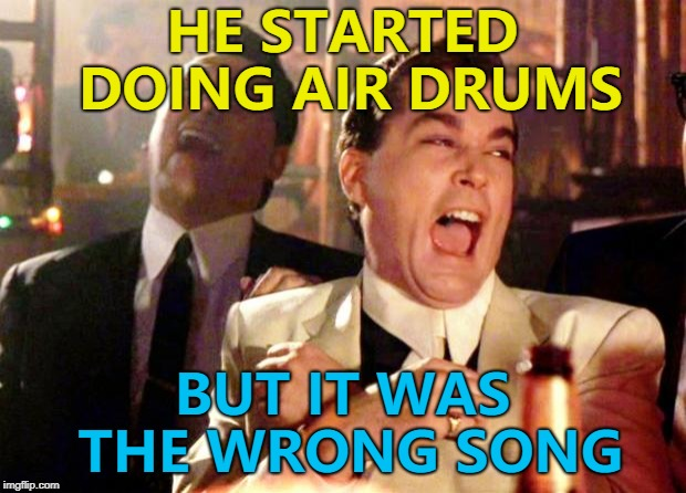 Ba dum tss... :) | HE STARTED DOING AIR DRUMS BUT IT WAS THE WRONG SONG | image tagged in goodfellas laugh,memes,music,air drums | made w/ Imgflip meme maker