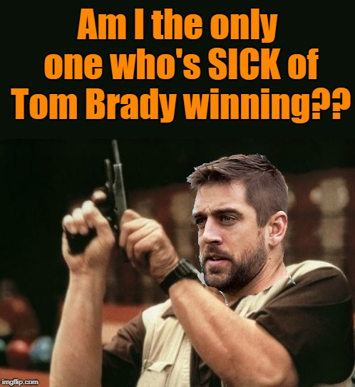 Sorry, Aaron Rodgers. I'm not among those who wants Tom Brady gone! | Am I the only one who's SICK of Tom Brady winning?? | image tagged in poor aaron,nfl,tom brady,great matchup | made w/ Imgflip meme maker