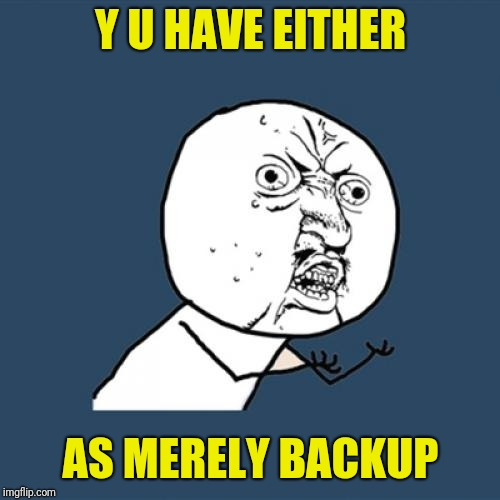 Y U No Meme | Y U HAVE EITHER AS MERELY BACKUP | image tagged in memes,y u no | made w/ Imgflip meme maker