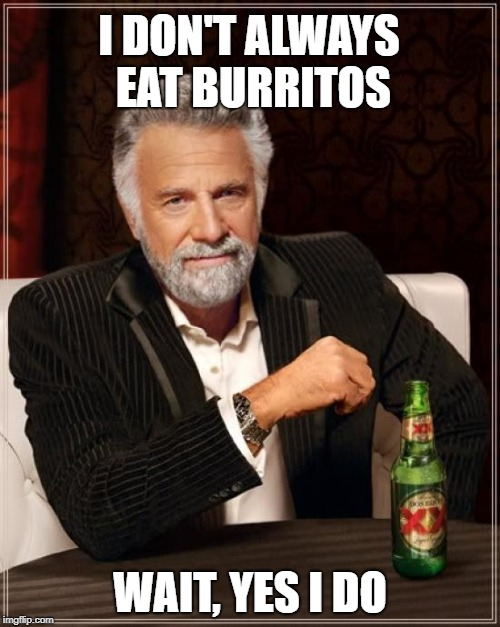 The Most Interesting Man In The World Meme | I DON'T ALWAYS EAT BURRITOS WAIT, YES I DO | image tagged in memes,the most interesting man in the world,burrito | made w/ Imgflip meme maker