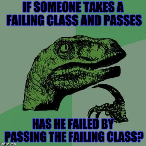 paradoxoraptor | IF SOMEONE TAKES A FAILING CLASS AND PASSES HAS HE FAILED BY PASSING THE FAILING CLASS? | image tagged in memes,philosoraptor,paradox | made w/ Imgflip meme maker