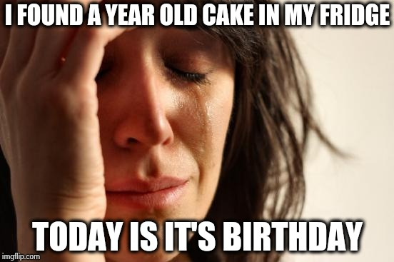 First World Problems Meme | I FOUND A YEAR OLD CAKE IN MY FRIDGE TODAY IS IT'S BIRTHDAY | image tagged in memes,first world problems | made w/ Imgflip meme maker