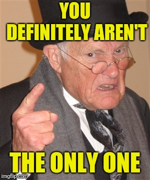 Angry Old Man | YOU DEFINITELY AREN'T THE ONLY ONE | image tagged in angry old man | made w/ Imgflip meme maker
