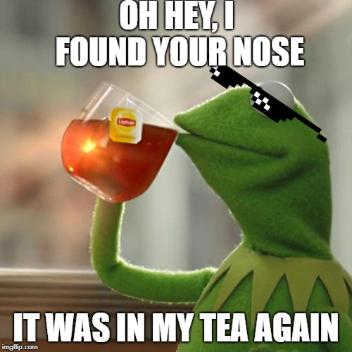 But Thats None Of My Business Meme | OH HEY, I FOUND YOUR NOSE IT WAS IN MY TEA AGAIN | image tagged in memes,but thats none of my business,kermit the frog | made w/ Imgflip meme maker