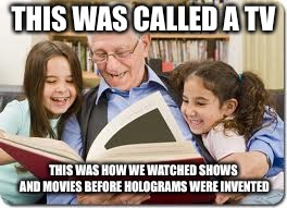 Storytelling Grandpa Meme | THIS WAS CALLED A TV THIS WAS HOW WE WATCHED SHOWS AND MOVIES BEFORE HOLOGRAMS WERE INVENTED | image tagged in memes,storytelling grandpa | made w/ Imgflip meme maker