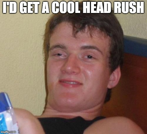 10 Guy Meme | I'D GET A COOL HEAD RUSH | image tagged in memes,10 guy | made w/ Imgflip meme maker