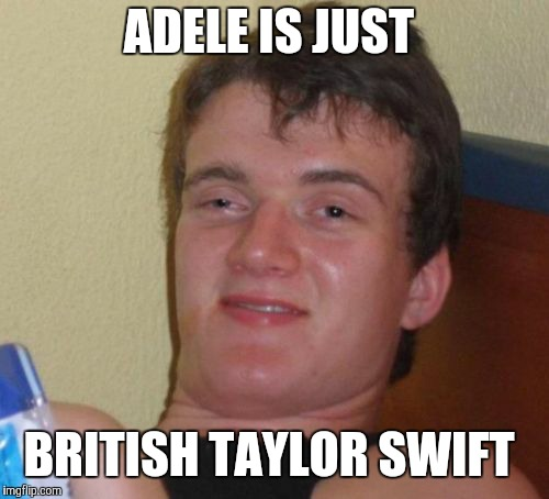Don't tell me you've never thought the same thing.  | ADELE IS JUST BRITISH TAYLOR SWIFT | image tagged in memes,10 guy,adele,music,pop music | made w/ Imgflip meme maker