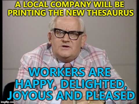 Thesaurus? I don't know much about dinosaurs... :) | A LOCAL COMPANY WILL BE PRINTING THE NEW THESAURUS WORKERS ARE HAPPY, DELIGHTED, JOYOUS AND PLEASED | image tagged in ronnie barker news,memes,thesaurus | made w/ Imgflip meme maker