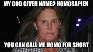 BRUCE JENNER | MY GOD GIVEN NAME? HOMOSAPIEN YOU CAN CALL ME HOMO FOR SHORT | image tagged in bruce jenner | made w/ Imgflip meme maker