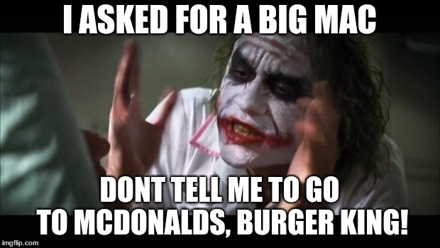 And everybody loses their minds Meme | I ASKED FOR A BIG MAC DONT TELL ME TO GO TO MCDONALDS, BURGER KING! | image tagged in memes,and everybody loses their minds | made w/ Imgflip meme maker