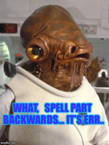 C'mon Star Wars fans help me out here.. | WHAT,   SPELL PART BACKWARDS... IT'S ERR.. | image tagged in admiral ackbar,its a trap | made w/ Imgflip meme maker