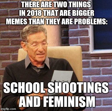 2018 feminism, to be clear | THERE ARE TWO THINGS IN 2018 THAT ARE BIGGER MEMES THAN THEY ARE PROBLEMS: SCHOOL SHOOTINGS AND FEMINISM | image tagged in memes,maury lie detector | made w/ Imgflip meme maker
