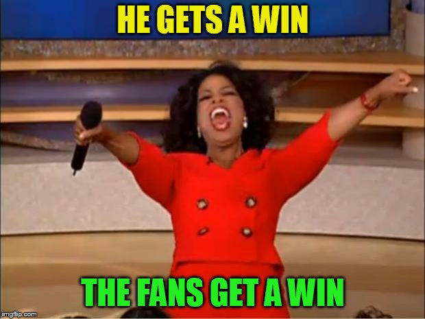 Oprah You Get A Meme | HE GETS A WIN THE FANS GET A WIN | image tagged in memes,oprah you get a | made w/ Imgflip meme maker
