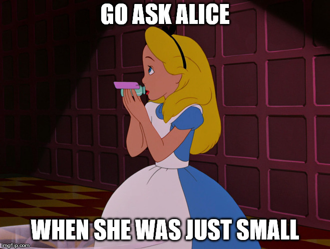 GO ASK ALICE WHEN SHE WAS JUST SMALL | made w/ Imgflip meme maker