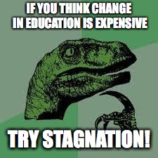 Dinosaur | IF YOU THINK CHANGE IN EDUCATION IS EXPENSIVE TRY STAGNATION! | image tagged in dinosaur | made w/ Imgflip meme maker