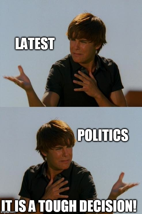 Zack Efron Difficult Decision | LATEST POLITICS IT IS A TOUGH DECISION! | image tagged in zack efron difficult decision | made w/ Imgflip meme maker