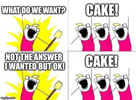 What Do We Want Meme | WHAT DO WE WANT? CAKE! NOT THE ANSWER I WANTED BUT OK! CAKE! | image tagged in memes,what do we want | made w/ Imgflip meme maker