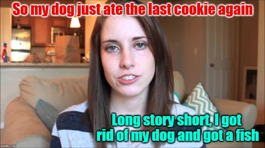 So my dog just ate the last cookie again Long story short, I got rid of my dog and got a fish | image tagged in overly attached girlfriend,dogs,fish,pets,cookies,funny memes | made w/ Imgflip meme maker