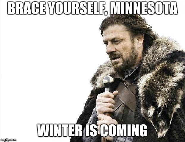 For those of you who live in MN | BRACE YOURSELF, MINNESOTA WINTER IS COMING | image tagged in memes,brace yourselves x is coming,minnesota,winter,winter is coming,brace yourself | made w/ Imgflip meme maker