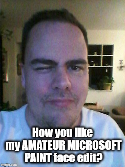 wink | How you like my AMATEUR MICROSOFT PAINT face edit? | image tagged in wink | made w/ Imgflip meme maker