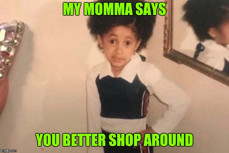 Young Cardi B Meme | MY MOMMA SAYS YOU BETTER SHOP AROUND | image tagged in memes,young cardi b | made w/ Imgflip meme maker