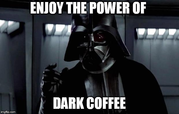 Darkside Coffee...I want it so dark it steals the light.... | ENJOY THE POWER OF DARK COFFEE | image tagged in darth vader,coffee | made w/ Imgflip meme maker
