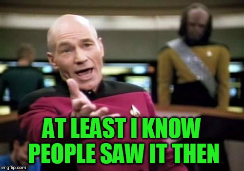 Picard Wtf Meme | AT LEAST I KNOW PEOPLE SAW IT THEN | image tagged in memes,picard wtf | made w/ Imgflip meme maker