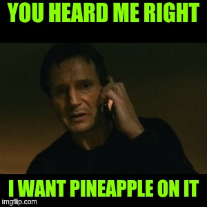 Liam Neeson Taken Meme | YOU HEARD ME RIGHT I WANT PINEAPPLE ON IT | image tagged in memes,liam neeson taken | made w/ Imgflip meme maker