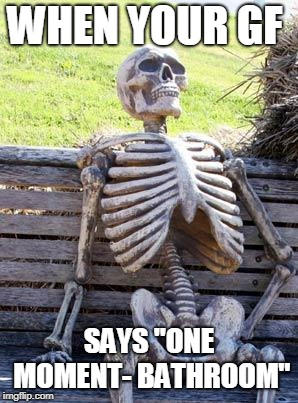 "Waiting Skeleton Meme | WHEN YOUR GF SAYS ""ONE MOMENT- BATHROOM"" 