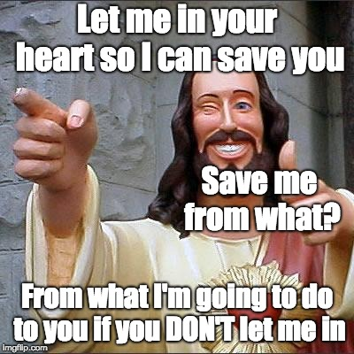 Buddy Christ Meme | Let me in your heart so I can save you From what I'm going to do to you if you DON'T let me in Save me from what? | image tagged in memes,buddy christ | made w/ Imgflip meme maker