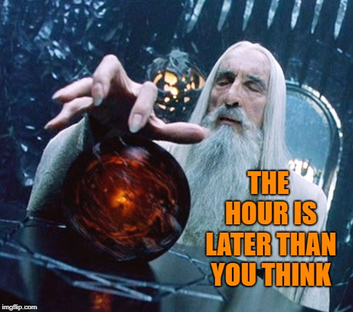 Time change | THE HOUR IS LATER THAN YOU THINK | image tagged in saruman and palantir,memes,lord of the rings,saruman,time change | made w/ Imgflip meme maker