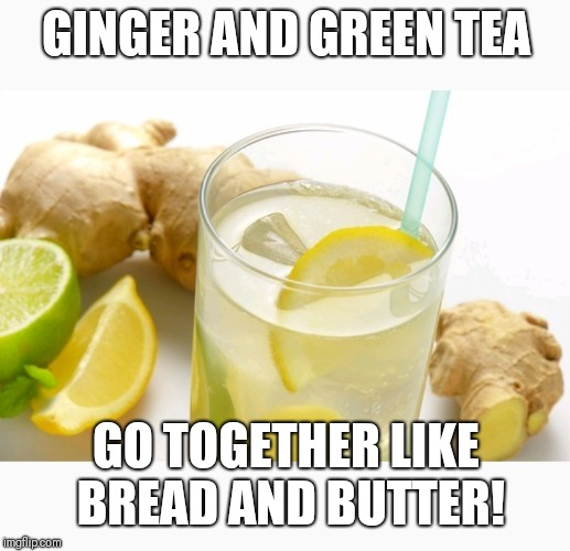 GINGER AND GREEN TEA GO TOGETHER LIKE BREAD AND BUTTER! | image tagged in tea,healthy,natural is good,natural,god,jesus | made w/ Imgflip meme maker