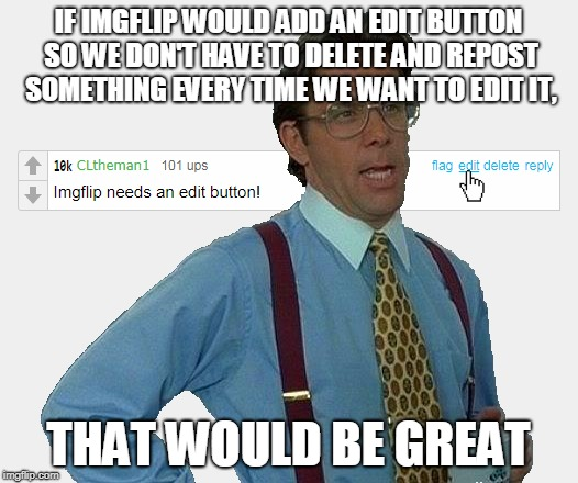 Seriosuly, the mods should add this. | IF IMGFLIP WOULD ADD AN EDIT BUTTON SO WE DON'T HAVE TO DELETE AND REPOST SOMETHING EVERY TIME WE WANT TO EDIT IT, THAT WOULD BE GREAT | image tagged in memes,that would be great,edit button suggestion,delete and repost | made w/ Imgflip meme maker