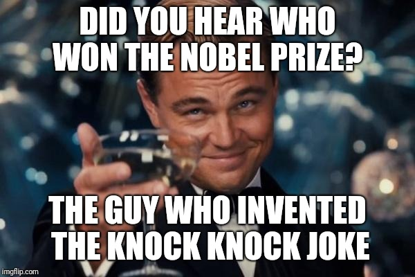Leonardo Dicaprio Cheers Meme | DID YOU HEAR WHO WON THE NOBEL PRIZE? THE GUY WHO INVENTED THE KNOCK KNOCK JOKE | image tagged in memes,leonardo dicaprio cheers | made w/ Imgflip meme maker