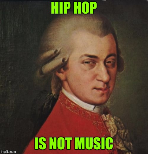 Mozart Not Sure | HIP HOP IS NOT MUSIC | image tagged in memes,mozart not sure | made w/ Imgflip meme maker