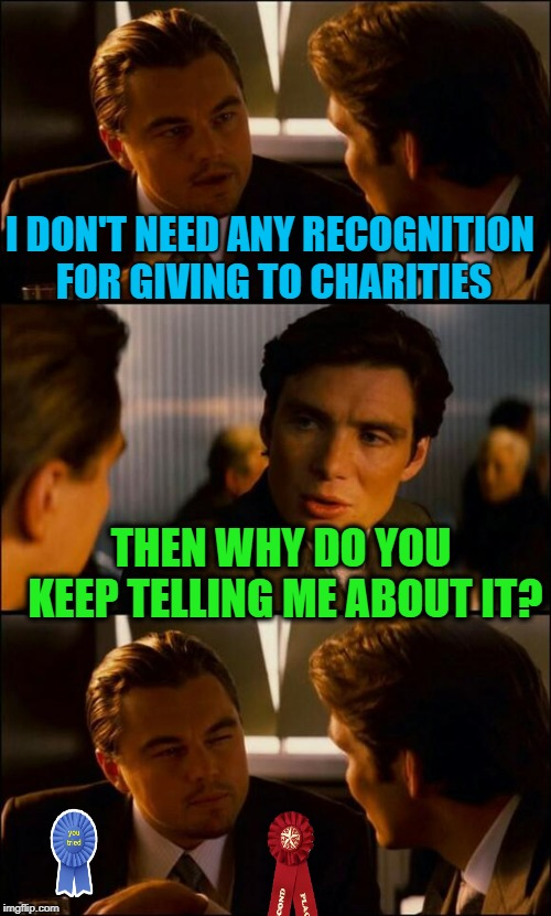 Contribution  |  I DON'T NEED ANY RECOGNITION FOR GIVING TO CHARITIES; THEN WHY DO YOU KEEP TELLING ME ABOUT IT? | image tagged in di caprio inception,funny memes,charity,donation,bragging | made w/ Imgflip meme maker