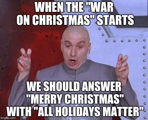 "Dr Evil Laser | WHEN THE ""WAR ON CHRISTMAS"" STARTS WE SHOULD ANSWER ""MERRY CHRISTMAS"" WITH ""ALL HOLIDAYS MATTER"" 