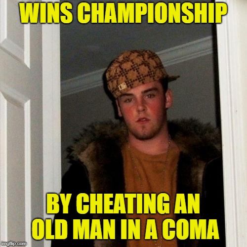 Scumbag Steve Meme | WINS CHAMPIONSHIP BY CHEATING AN OLD MAN IN A COMA | image tagged in memes,scumbag steve | made w/ Imgflip meme maker