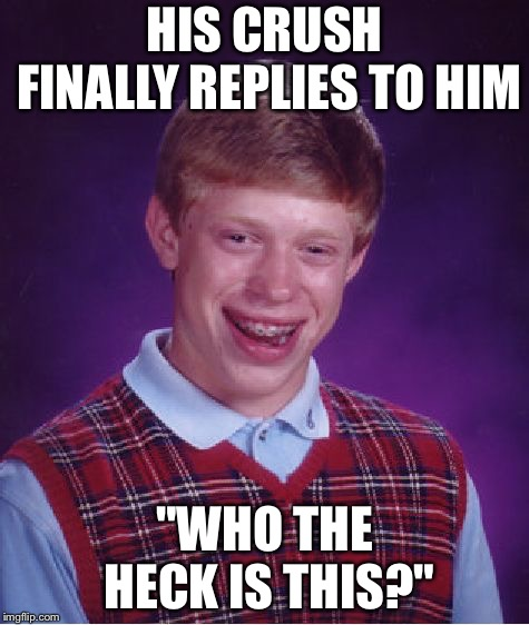 "Close enough. | HIS CRUSH FINALLY REPLIES TO HIM ""WHO THE HECK IS THIS?"" 