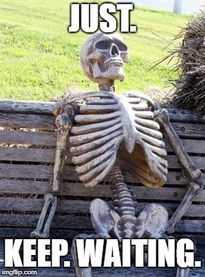 Waiting Skeleton Meme | JUST. KEEP. WAITING. | image tagged in memes,waiting skeleton | made w/ Imgflip meme maker