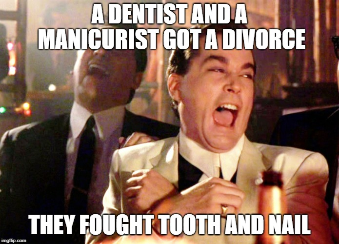 Good Fellas Hilarious Meme | A DENTIST AND A MANICURIST GOT A DIVORCE THEY FOUGHT TOOTH AND NAIL | image tagged in memes,good fellas hilarious | made w/ Imgflip meme maker