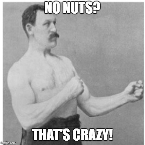 Overly Manly Man Meme | NO NUTS? THAT'S CRAZY! | image tagged in memes,overly manly man | made w/ Imgflip meme maker