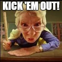 Angry Teacher | KICK 'EM OUT! | image tagged in angry teacher | made w/ Imgflip meme maker