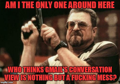Can't Figure Out Where the Conversation Starts or Ends | AM I THE ONLY ONE AROUND HERE WHO THINKS GMAIL'S CONVERSATION VIEW IS NOTHING BUT A F**KING MESS? | image tagged in memes,am i the only one around here,gmail | made w/ Imgflip meme maker