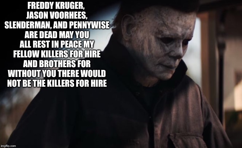 Michael Myers Rest In Peace my Brothers  | FREDDY KRUGER, JASON VOORHEES, SLENDERMAN, AND PENNYWISE ARE DEAD MAY YOU ALL REST IN PEACE MY FELLOW KILLERS FOR HIRE AND BROTHERS FOR WITH | image tagged in michael myers,pennywise,freddy kruger,jason voorhees,slenderman | made w/ Imgflip meme maker