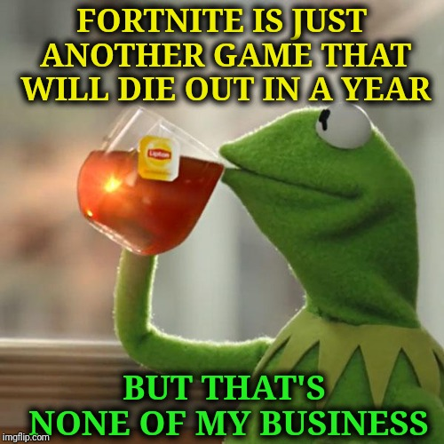 But Thats None Of My Business Meme | FORTNITE IS JUST ANOTHER GAME THAT WILL DIE OUT IN A YEAR BUT THAT'S NONE OF MY BUSINESS | image tagged in memes,but thats none of my business,kermit the frog | made w/ Imgflip meme maker
