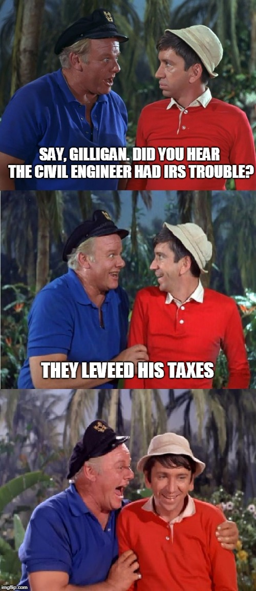 Maybe a Bridge Loan Could Help. | SAY, GILLIGAN. DID YOU HEAR THE CIVIL ENGINEER HAD IRS TROUBLE? THEY LEVEED HIS TAXES | image tagged in gilligan bad pun | made w/ Imgflip meme maker