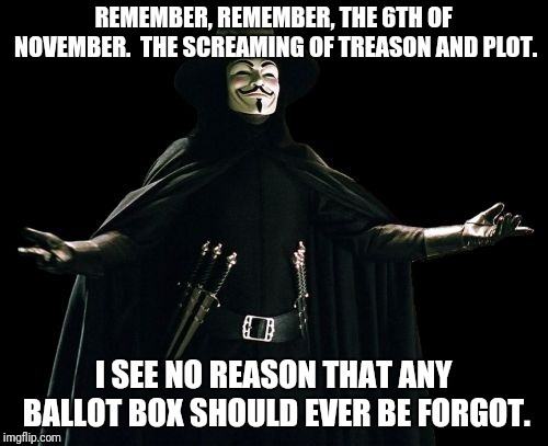 Guy Fawkes |  REMEMBER, REMEMBER, THE 6TH OF NOVEMBER.  THE SCREAMING OF TREASON AND PLOT. I SEE NO REASON THAT ANY BALLOT BOX SHOULD EVER BE FORGOT. | image tagged in memes,guy fawkes | made w/ Imgflip meme maker